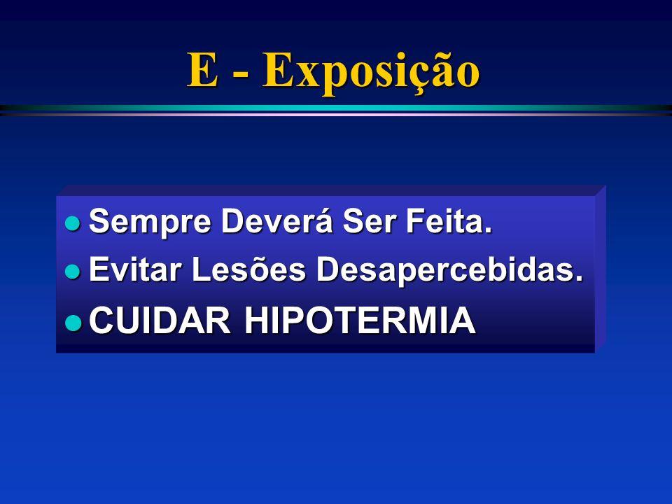 E - Exposição l Sempre Deverá Ser Feita. l Evitar Lesões Desapercebidas. l CUIDAR HIPOTERMIA
