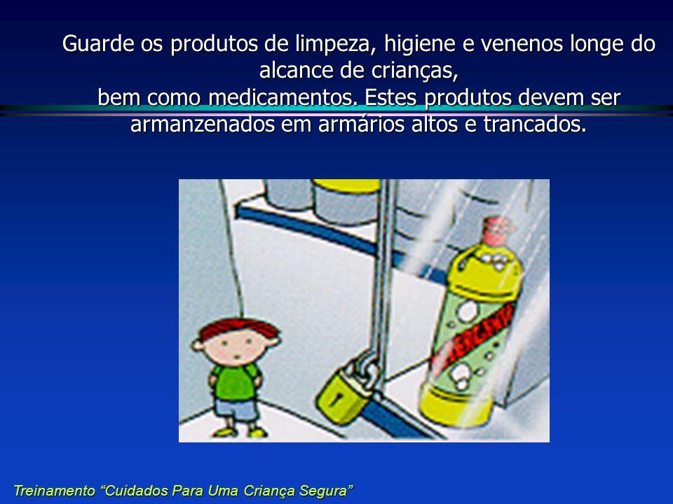 Guarde os produtos de limpeza, higiene e venenos longe do alcance de crianças, bem como medicamentos. Estes produtos devem ser armanzenados em armário