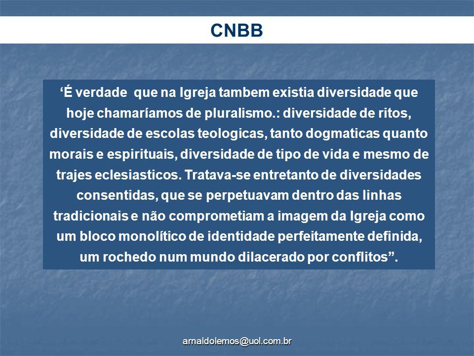 arnaldolemos@uol.com.br CNBB É verdade que na Igreja tambem existia diversidade que hoje chamaríamos de pluralismo.: diversidade de ritos, diversidade