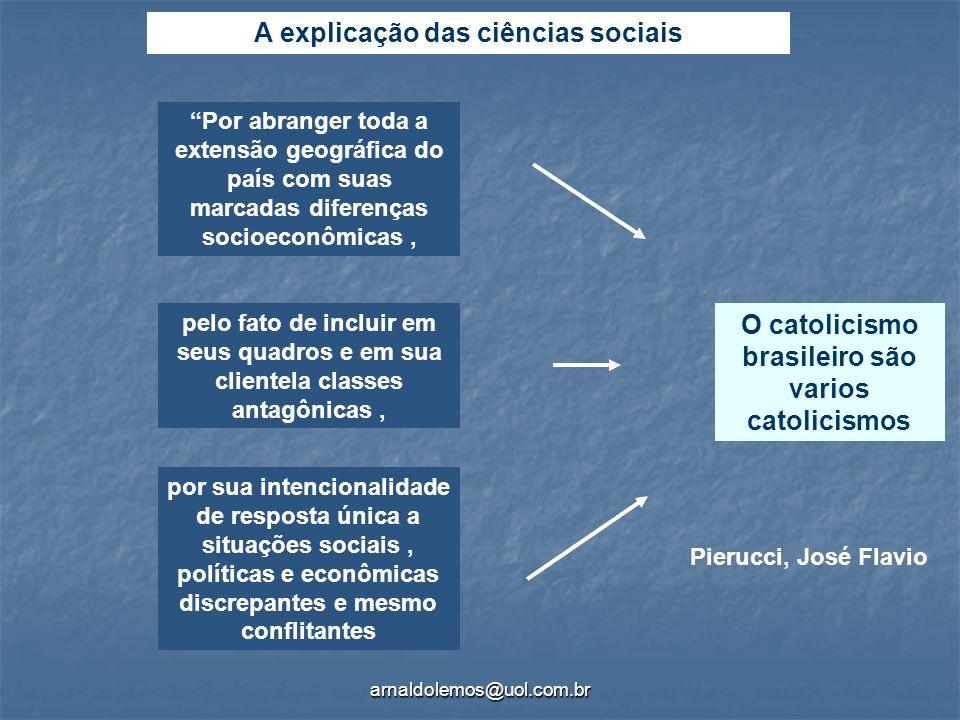 arnaldolemos@uol.com.br A explicação das ciências sociais O catolicismo brasileiro são varios catolicismos Pierucci, José Flavio Por abranger toda a e