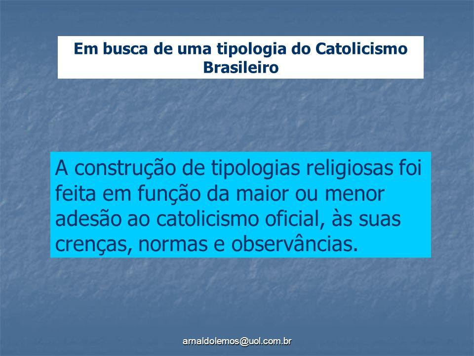 arnaldolemos@uol.com.br Em busca de uma tipologia do Catolicismo Brasileiro A construção de tipologias religiosas foi feita em função da maior ou meno