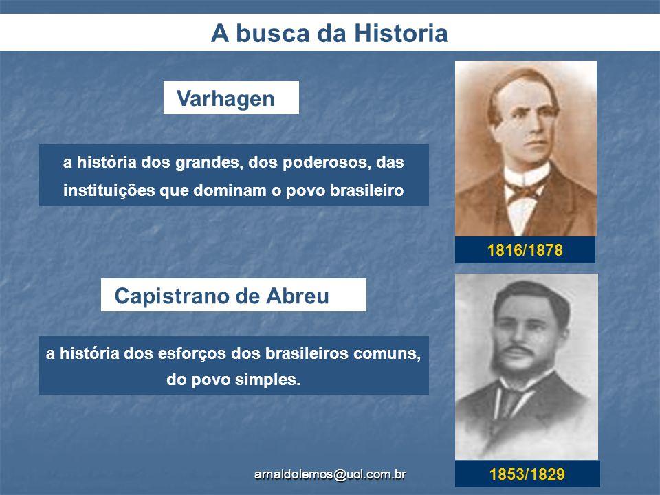 arnaldolemos@uol.com.br Varhagen Capistrano de Abreu a história dos grandes, dos poderosos, das instituições que dominam o povo brasileiro a história