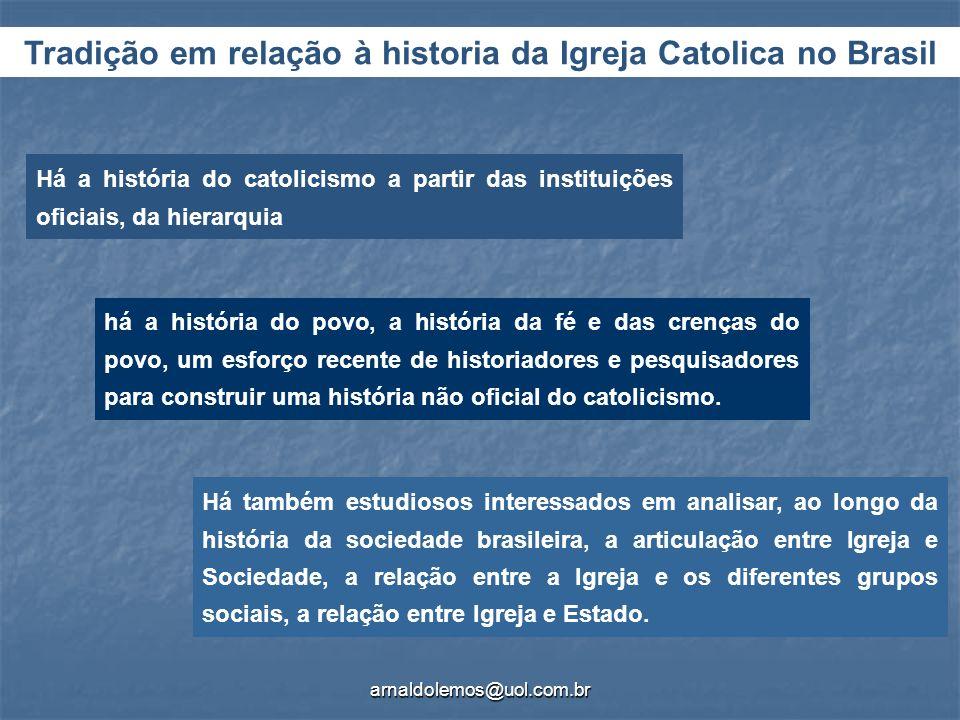 arnaldolemos@uol.com.br Tradição em relação à historia da Igreja Catolica no Brasil Há a história do catolicismo a partir das instituições oficiais, d