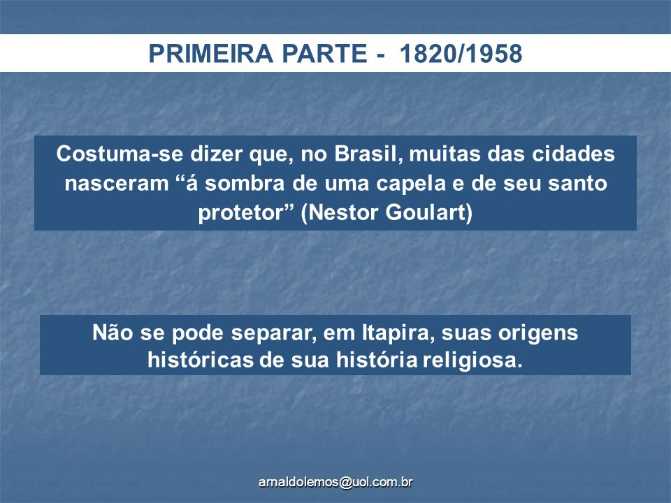 arnaldolemos@uol.com.br PRIMEIRA PARTE - 1820/1958 Costuma-se dizer que, no Brasil, muitas das cidades nasceram á sombra de uma capela e de seu santo