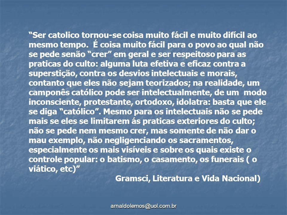 arnaldolemos@uol.com.br Ser catolico tornou-se coisa muito fácil e muito difícil ao mesmo tempo. É coisa muito fácil para o povo ao qual não se pede s