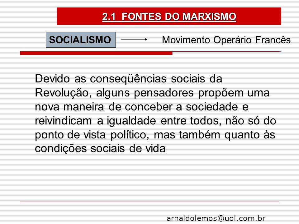 arnaldolemos@uol.com.br 2.1 FONTES DO MARXISMO SOCIALISMO Movimento Operário Francês Devido as conseqüências sociais da Revolução, alguns pensadores p