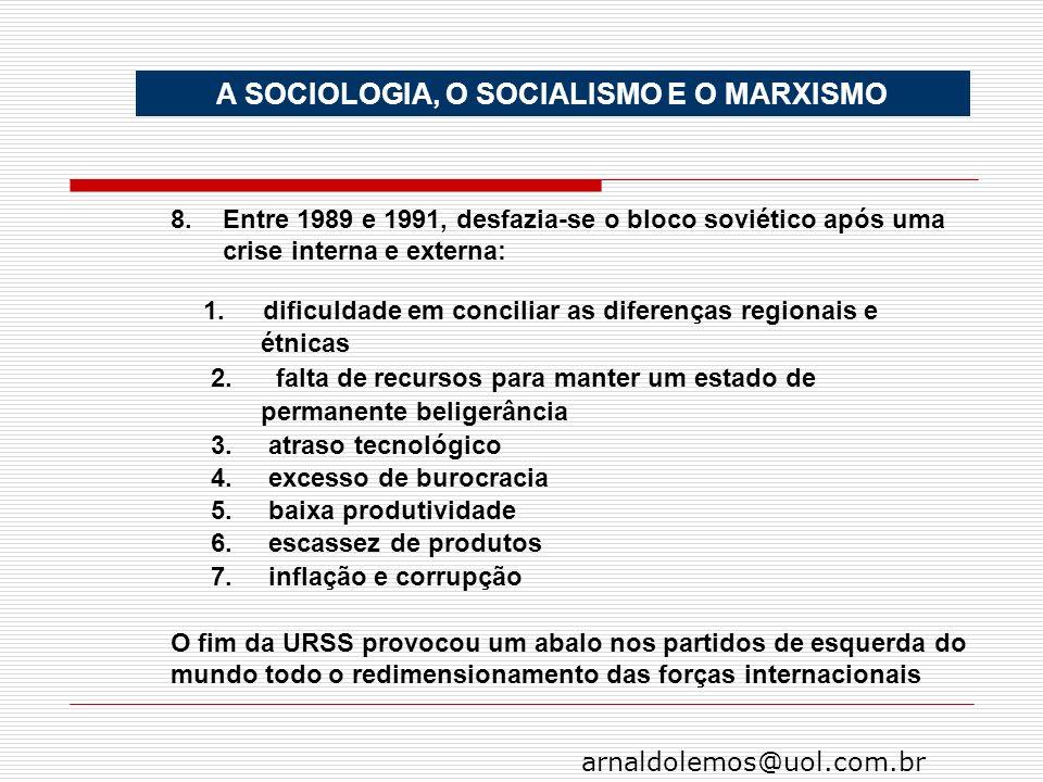 arnaldolemos@uol.com.br A SOCIOLOGIA, O SOCIALISMO E O MARXISMO 8.Entre 1989 e 1991, desfazia-se o bloco soviético após uma crise interna e externa: 1