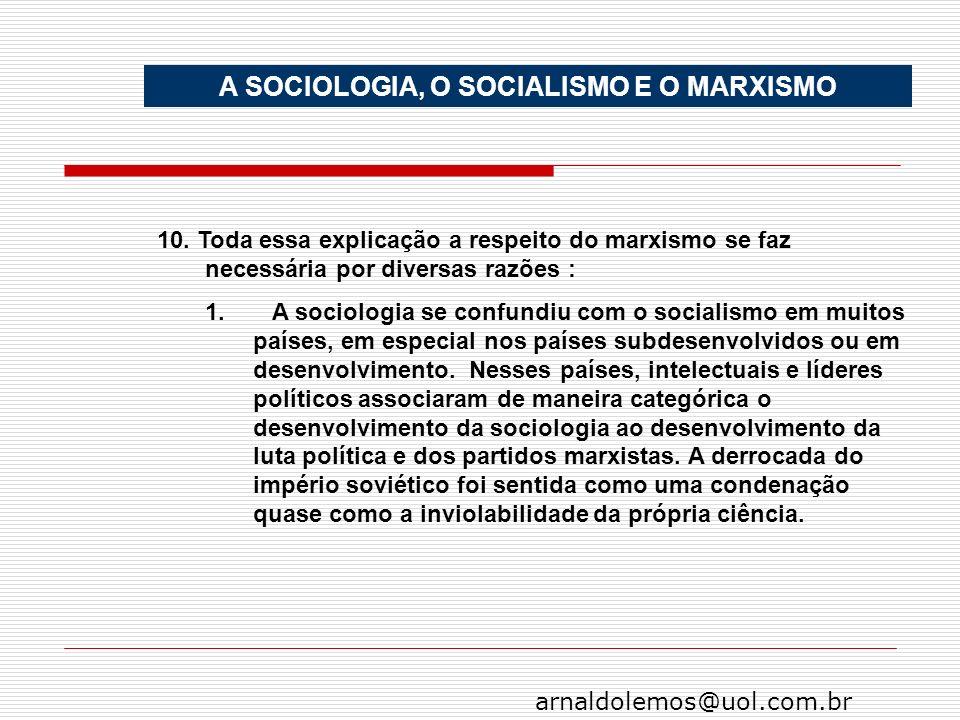 arnaldolemos@uol.com.br A SOCIOLOGIA, O SOCIALISMO E O MARXISMO 10. Toda essa explicação a respeito do marxismo se faz necessária por diversas razões