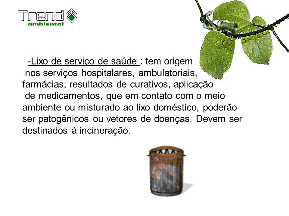 -Lixo de serviço de saúde : tem origem nos serviços hospitalares, ambulatoriais, farmácias, resultados de curativos, aplicação de medicamentos, que em