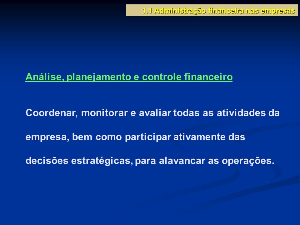 1.1 Administração financeira nas empresas Análise, planejamento e controle financeiro Coordenar, monitorar e avaliar todas as atividades da empresa, b