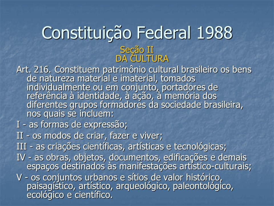 Constituição Federal 1988 Seção II DA CULTURA Art. 216. Constituem patrimônio cultural brasileiro os bens de natureza material e imaterial, tomados in