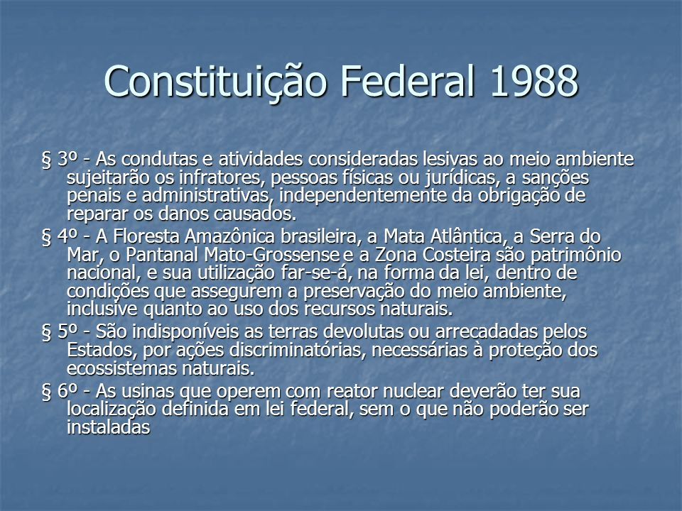 Constituição Federal 1988 § 3º - As condutas e atividades consideradas lesivas ao meio ambiente sujeitarão os infratores, pessoas físicas ou jurídicas