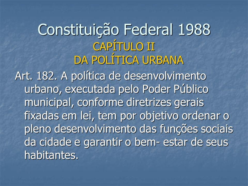 Constituição Federal 1988 CAPÍTULO II DA POLÍTICA URBANA Art. 182. A política de desenvolvimento urbano, executada pelo Poder Público municipal, confo