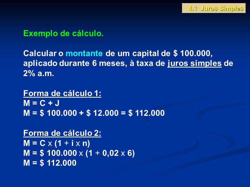 Exemplo de cálculo. Calcular o montante de um capital de $ 100.000, aplicado durante 6 meses, à taxa de juros simples de 2% a.m. Forma de cálculo 1: M