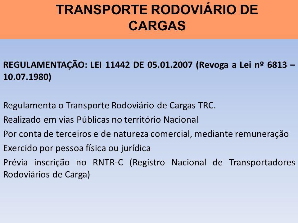 REGULAMENTAÇÃO: LEI 11442 DE 05.01.2007 (Revoga a Lei nº 6813 – 10.07.1980) Regulamenta o Transporte Rodoviário de Cargas TRC. Realizado em vias Públi