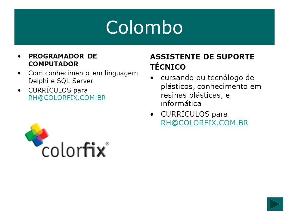 Colombo PROGRAMADOR DE COMPUTADOR Com conhecimento em linguagem Delphi e SQL Server CURRÍCULOS para RH@COLORFIX.COM.BR RH@COLORFIX.COM.BR ASSISTENTE D