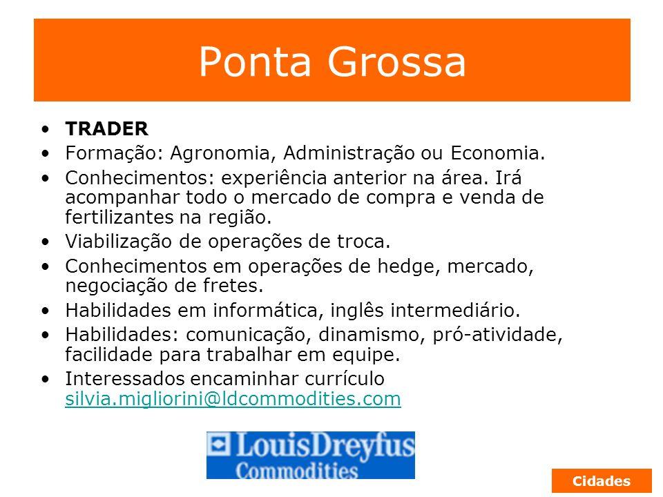 Ponta Grossa TRADER Formação: Agronomia, Administração ou Economia. Conhecimentos: experiência anterior na área. Irá acompanhar todo o mercado de comp