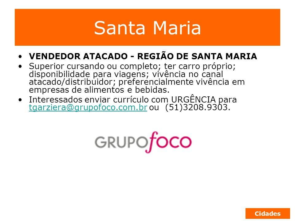 Santa Maria VENDEDOR ATACADO - REGIÃO DE SANTA MARIA Superior cursando ou completo; ter carro próprio; disponibilidade para viagens; vivência no canal