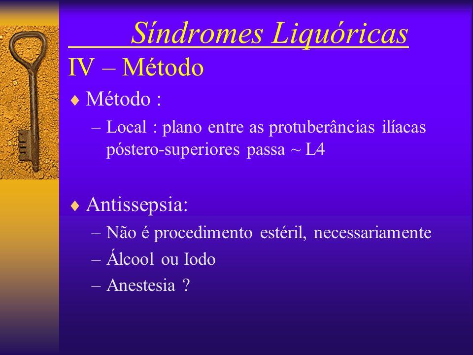 Síndromes Liquóricas IV – Método Posição : Sentado Deitado, decúbito lateral esquerdo Local: Lombar –L2-L3 - L3-L4 - L4-L5 - L5-S1 Sub-occipital