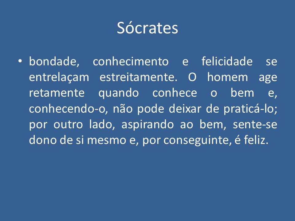 Sócrates bondade, conhecimento e felicidade se entrelaçam estreitamente. O homem age retamente quando conhece o bem e, conhecendo-o, não pode deixar d
