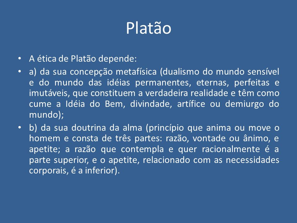 Platão A ética de Platão depende: a) da sua concepção metafísica (dualismo do mundo sensível e do mundo das idéias permanentes, eternas, perfeitas e i