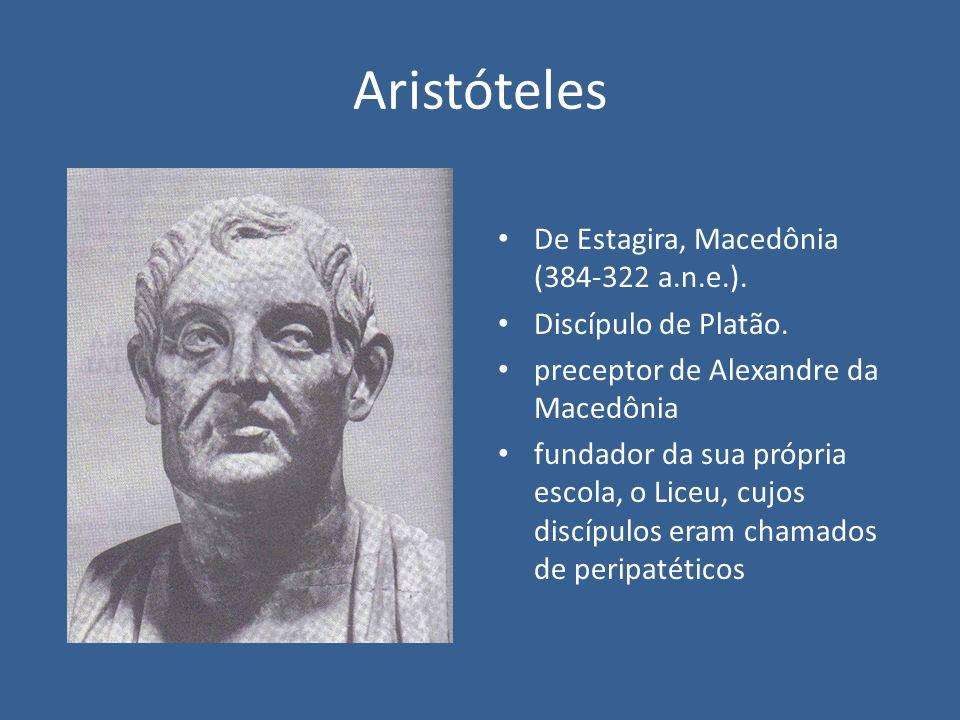Aristóteles De Estagira, Macedônia (384-322 a.n.e.). Discípulo de Platão. preceptor de Alexandre da Macedônia fundador da sua própria escola, o Liceu,