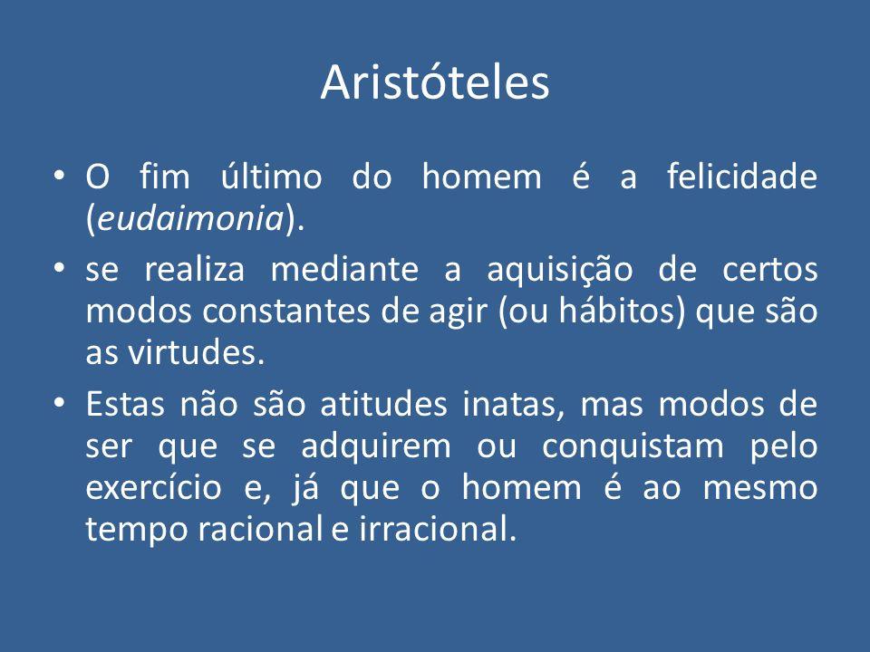 Aristóteles O fim último do homem é a felicidade (eudaimonia). se realiza mediante a aquisição de certos modos constantes de agir (ou hábitos) que são