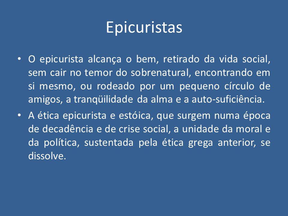 Epicuristas O epicurista alcança o bem, retirado da vida social, sem cair no temor do sobrenatural, encontrando em si mesmo, ou rodeado por um pequeno