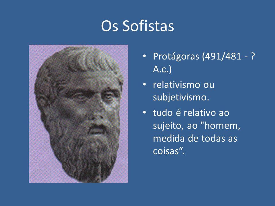 Os Sofistas Protágoras (491/481 - ? A.c.) relativismo ou subjetivismo. tudo é relativo ao sujeito, ao