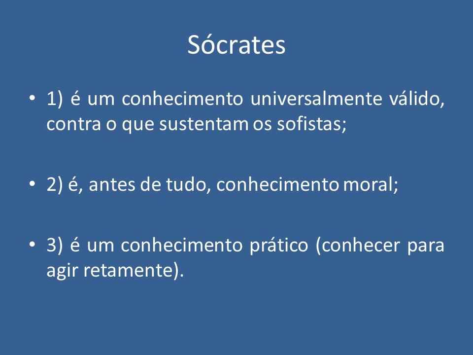 Sócrates 1) é um conhecimento universalmente válido, contra o que sustentam os sofistas; 2) é, antes de tudo, conhecimento moral; 3) é um conhecimento