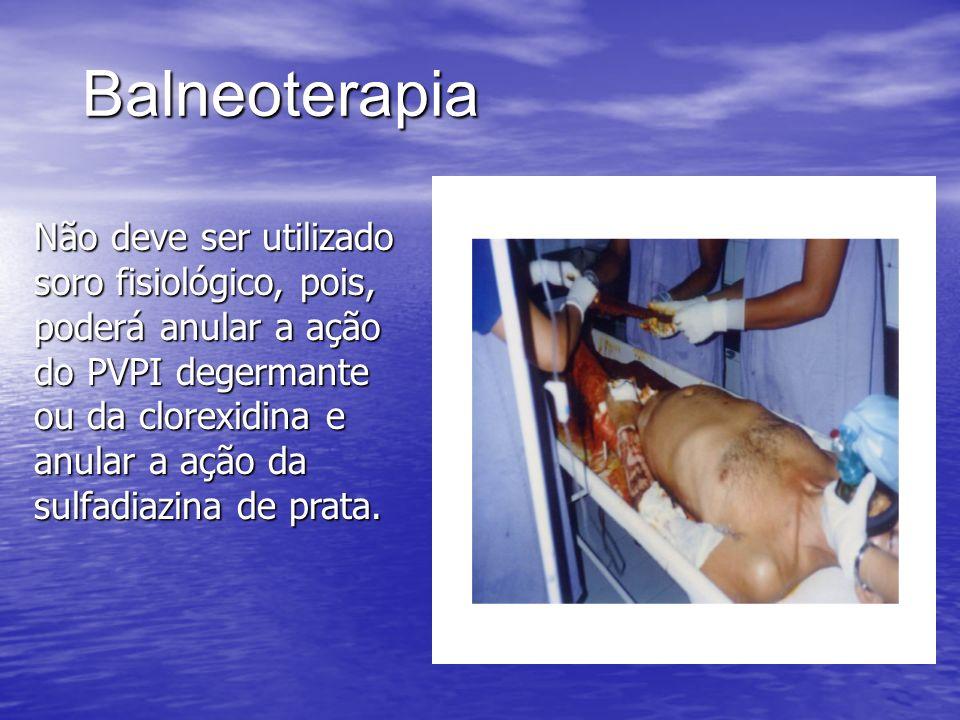 Balneoterapia Não deve ser utilizado soro fisiológico, pois, poderá anular a ação do PVPI degermante ou da clorexidina e anular a ação da sulfadiazina