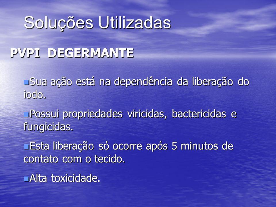 Soluções Utilizadas PVPI DEGERMANTE n Sua ação está na dependência da liberação do iodo. n Possui propriedades viricidas, bactericidas e fungicidas. n