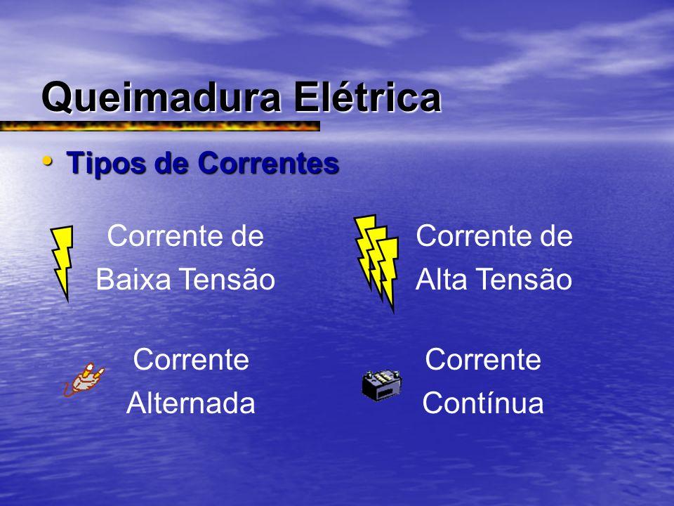 Queimadura Elétrica Tipos de Correntes Tipos de Correntes Corrente de Baixa Tensão Corrente de Alta Tensão Corrente Alternada Corrente Contínua