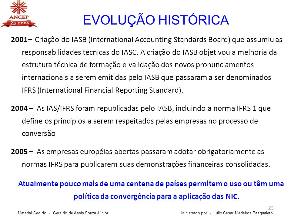 23 EVOLUÇÃO HISTÓRICA Ministrado por - Júlio César Medeiros Pasqualeto 2001– Criação do IASB (International Accounting Standards Board) que assumiu as