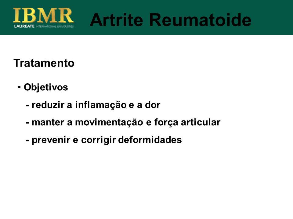 Tratamento Objetivos - reduzir a inflamação e a dor - manter a movimentação e força articular - prevenir e corrigir deformidades Artrite Reumatoide
