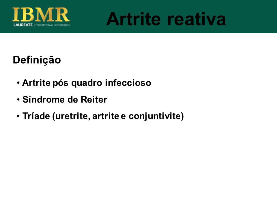 Definição Artrite pós quadro infeccioso Síndrome de Reiter Tríade (uretrite, artrite e conjuntivite) Artrite reativa