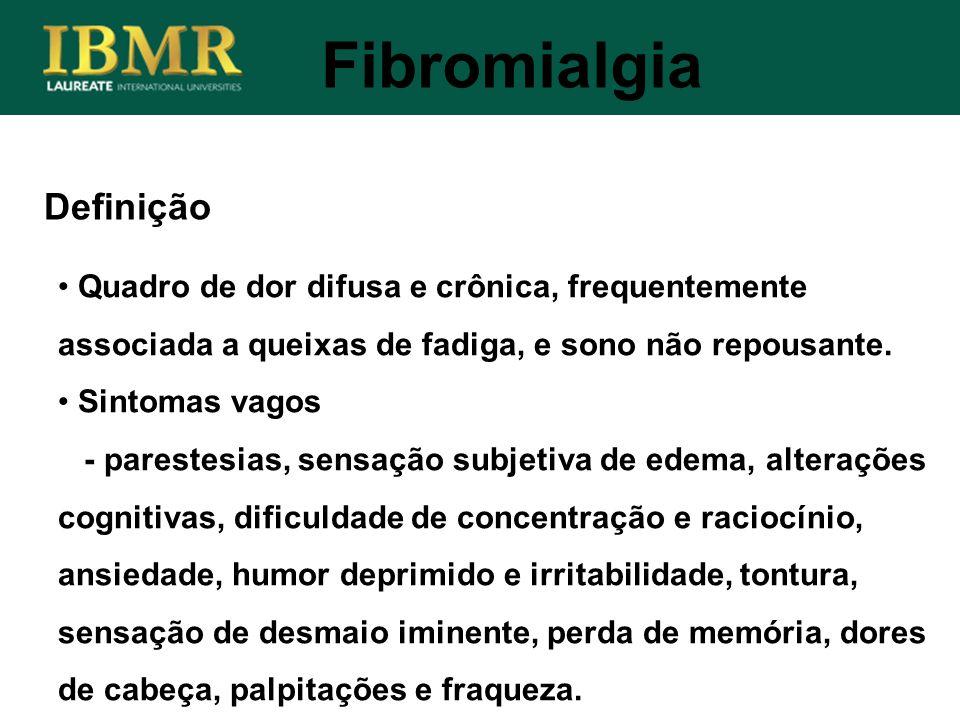 Definição Fibromialgia Quadro de dor difusa e crônica, frequentemente associada a queixas de fadiga, e sono não repousante. Sintomas vagos - parestesi
