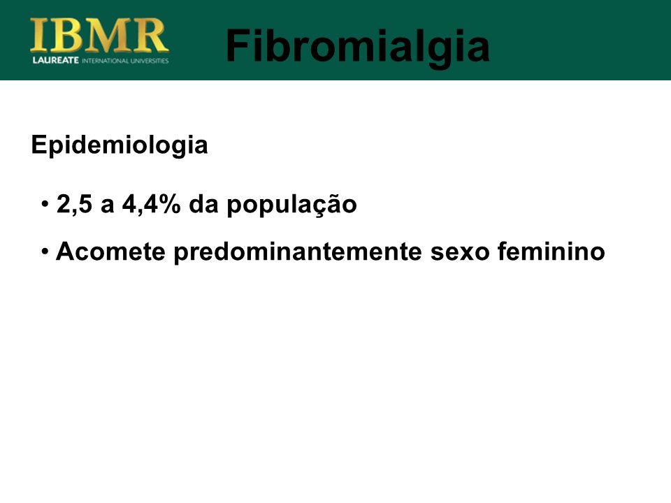 Epidemiologia Fibromialgia 2,5 a 4,4% da população Acomete predominantemente sexo feminino