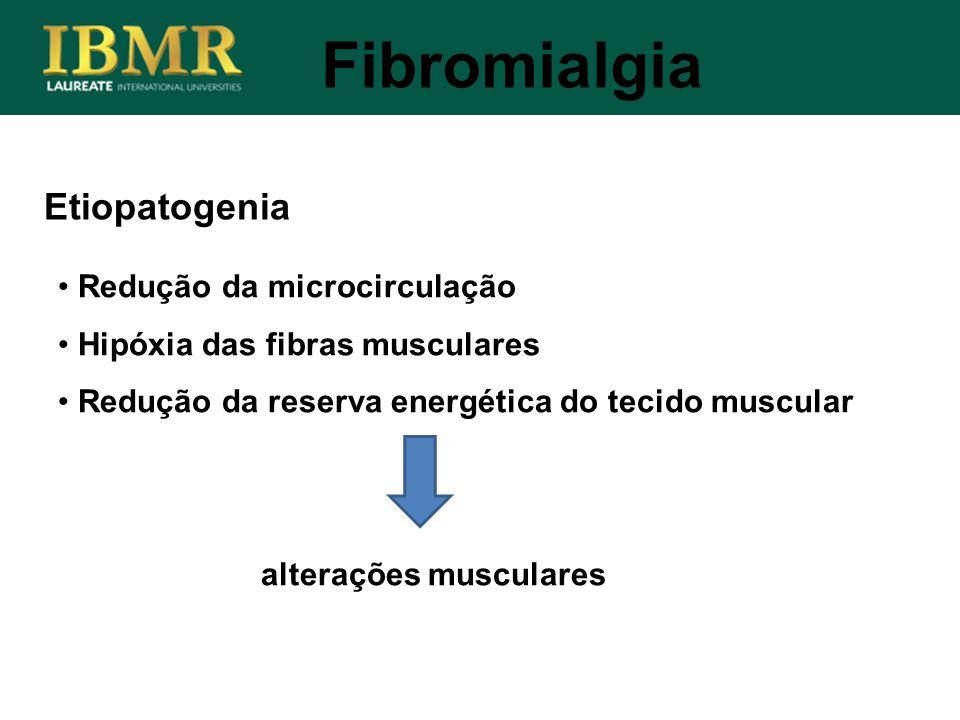Etiopatogenia Fibromialgia Redução da microcirculação Hipóxia das fibras musculares Redução da reserva energética do tecido muscular alterações muscul