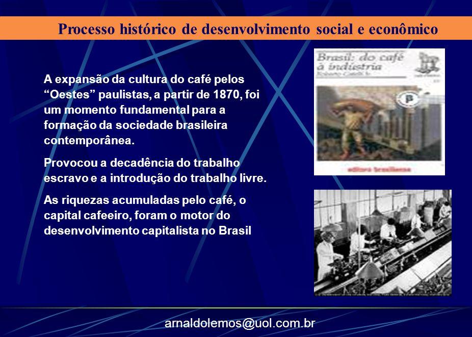 arnaldolemos@uol.com.br Processo histórico de desenvolvimento social e econômico A expansão da cultura do café pelos Oestes paulistas, a partir de 187