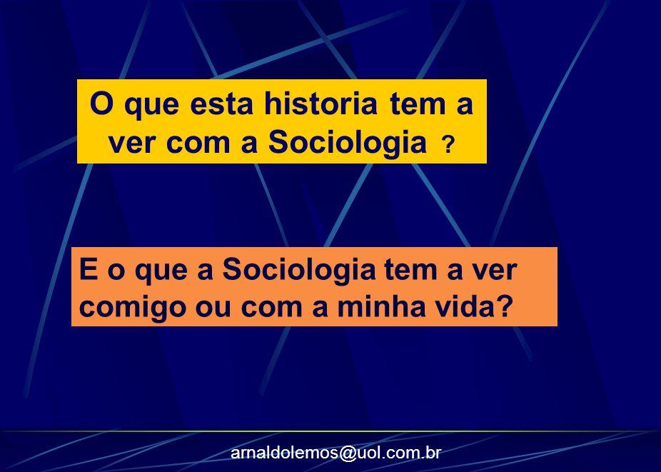 arnaldolemos@uol.com.br O que esta historia tem a ver com a Sociologia ? E o que a Sociologia tem a ver comigo ou com a minha vida?