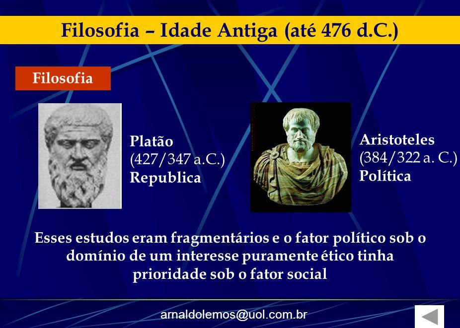 arnaldolemos@uol.com.br Filosofia – Idade Antiga (até 476 d.C.) Filosofia Esses estudos eram fragmentários e o fator político sob o domínio de um inte