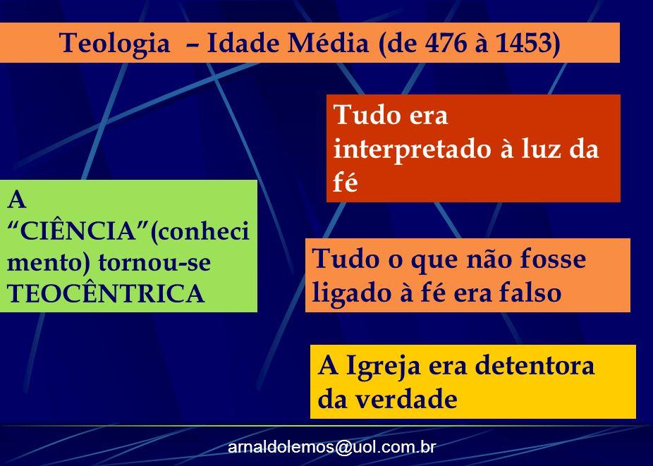 arnaldolemos@uol.com.br Teologia – Idade Média (de 476 à 1453) A CIÊNCIA(conheci mento) tornou-se TEOCÊNTRICA Tudo era interpretado à luz da fé Tudo o