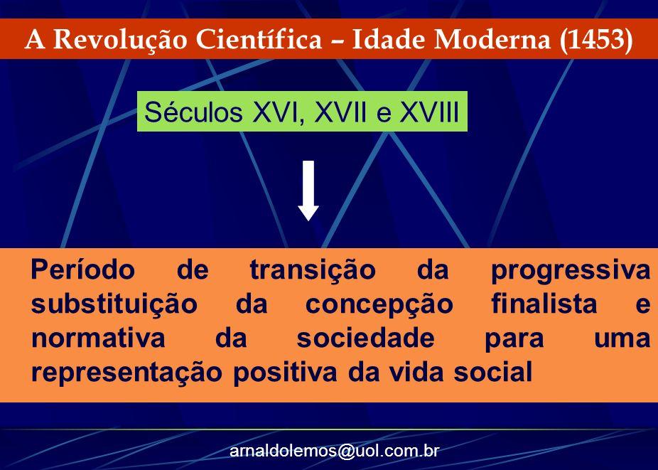 arnaldolemos@uol.com.br A Revolução Científica – Idade Moderna (1453) Período de transição da progressiva substituição da concepção finalista e normat