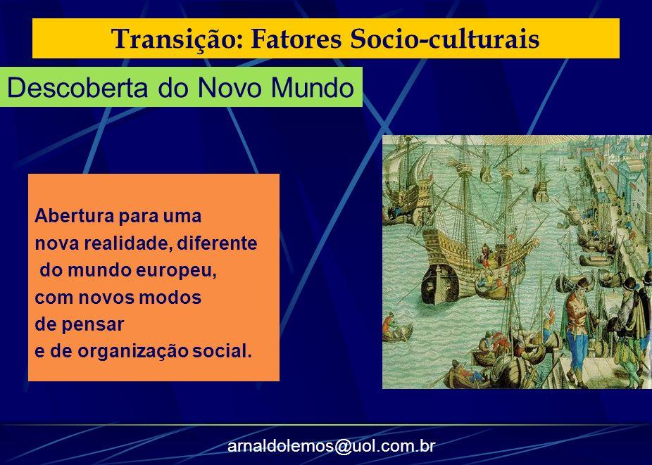arnaldolemos@uol.com.br Transição: Fatores Socio-culturais Abertura para uma nova realidade, diferente do mundo europeu, com novos modos de pensar e d