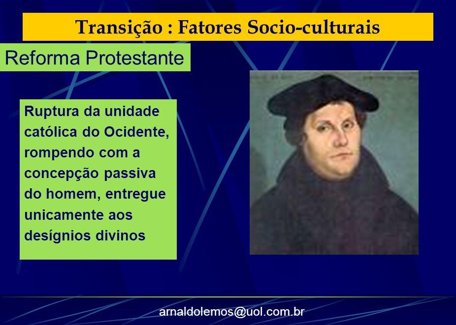 arnaldolemos@uol.com.br Transição : Fatores Socio-culturais Ruptura da unidade católica do Ocidente, rompendo com a concepção passiva do homem, entreg