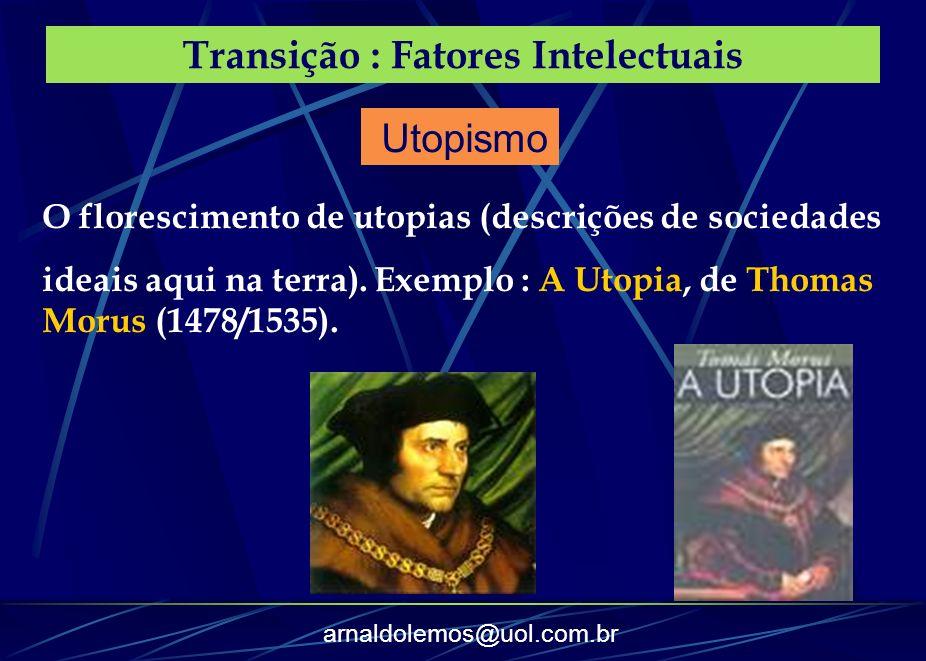 arnaldolemos@uol.com.br Transição : Fatores Intelectuais O florescimento de utopias (descrições de sociedades ideais aqui na terra). Exemplo : A Utopi