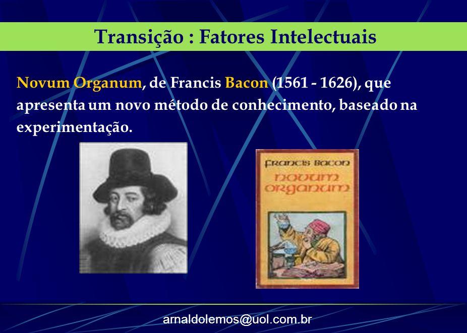 arnaldolemos@uol.com.br Transição : Fatores Intelectuais Novum Organum, de Francis Bacon (1561 - 1626), que apresenta um novo método de conhecimento,