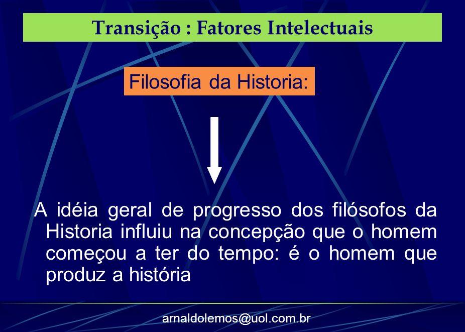 arnaldolemos@uol.com.br Transição : Fatores Intelectuais A idéia geral de progresso dos filósofos da Historia influiu na concepção que o homem começou