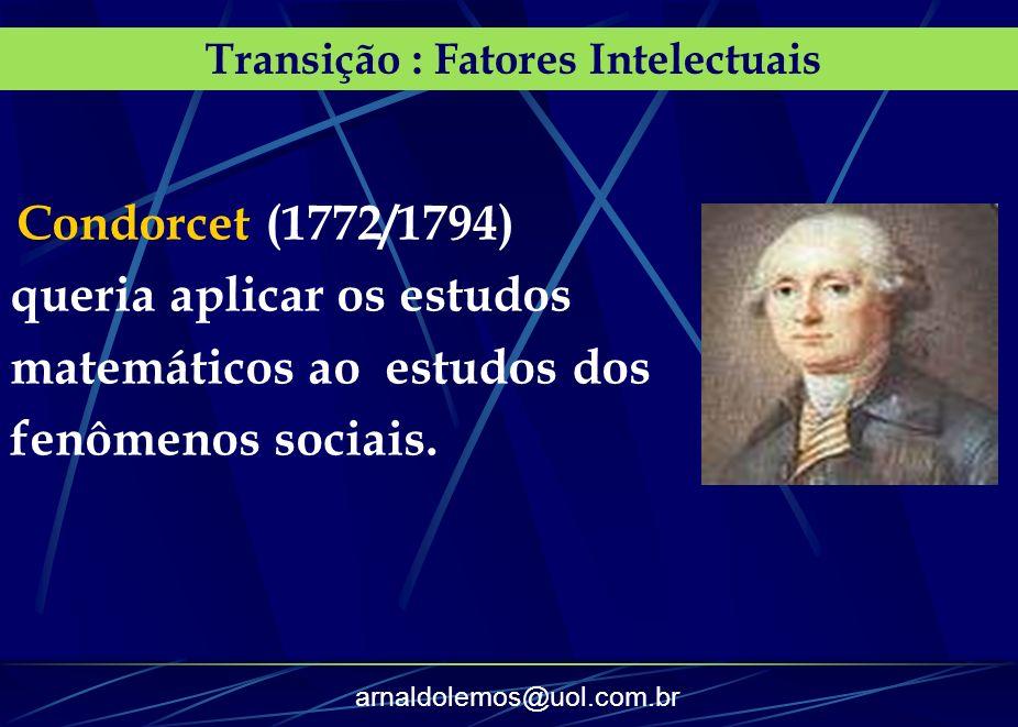 arnaldolemos@uol.com.br Transição : Fatores Intelectuais Condorcet (1772/1794) queria aplicar os estudos matemáticos ao estudos dos fenômenos sociais.